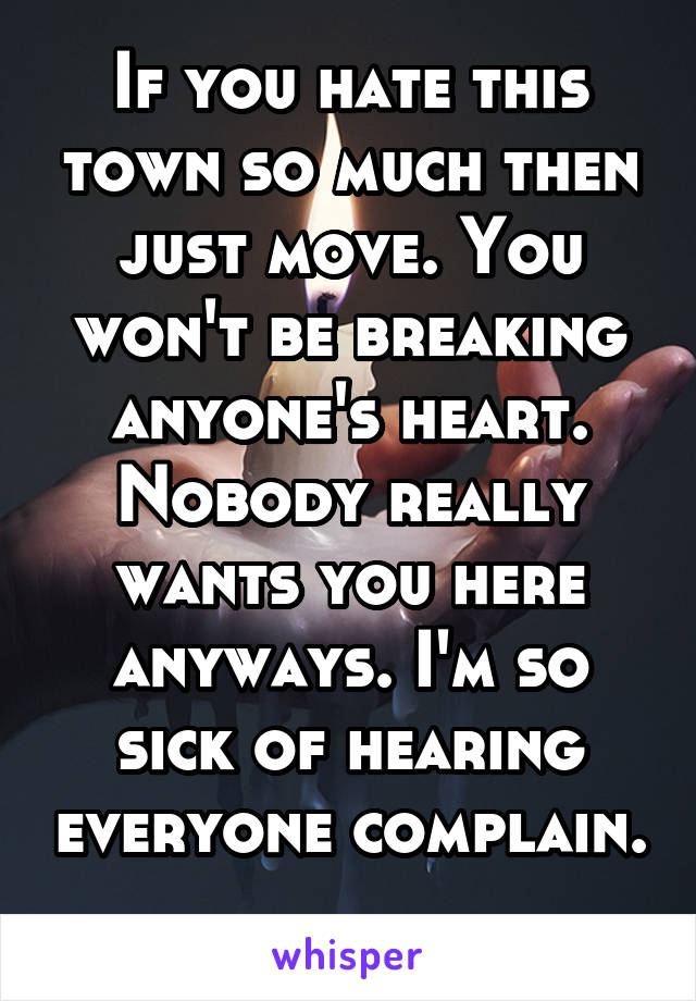 If you hate this town so much then just move. You won't be breaking anyone's heart. Nobody really wants you here anyways. I'm so sick of hearing everyone complain.
