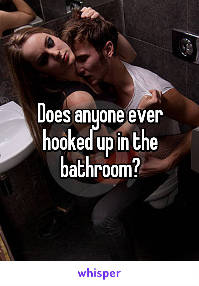 Does anyone ever hooked up in the bathroom?