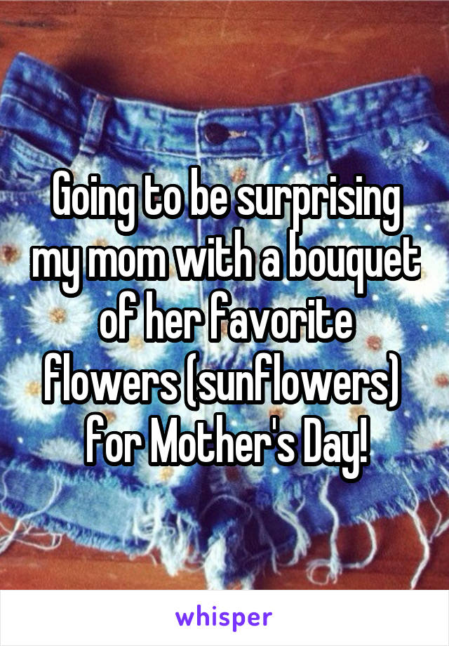 Going to be surprising my mom with a bouquet of her favorite flowers (sunflowers)  for Mother's Day!