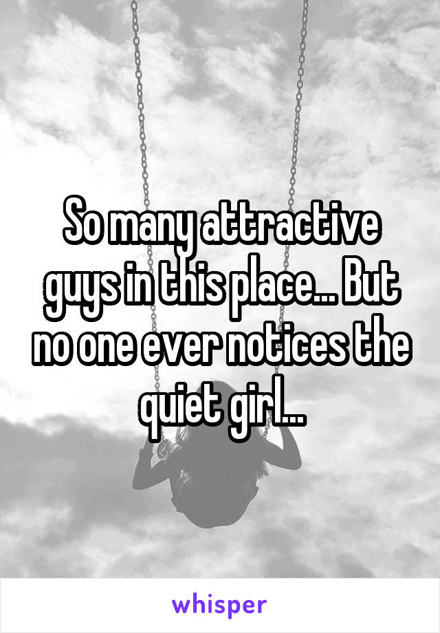 So many attractive guys in this place... But no one ever notices the quiet girl...
