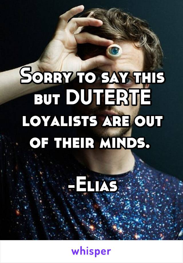 Sorry to say this but DUTERTE loyalists are out of their minds.   -Elias