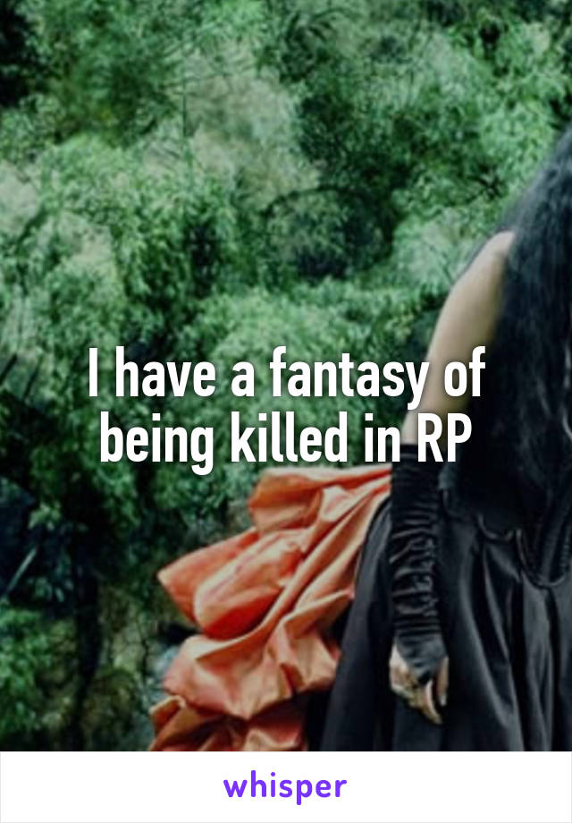 I have a fantasy of being killed in RP