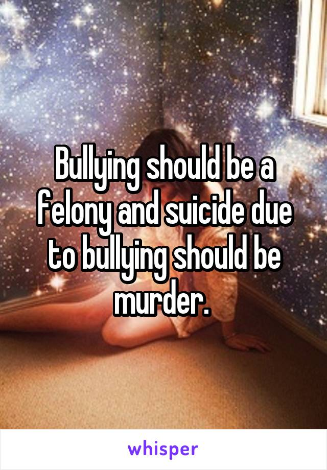 Bullying should be a felony and suicide due to bullying should be murder.