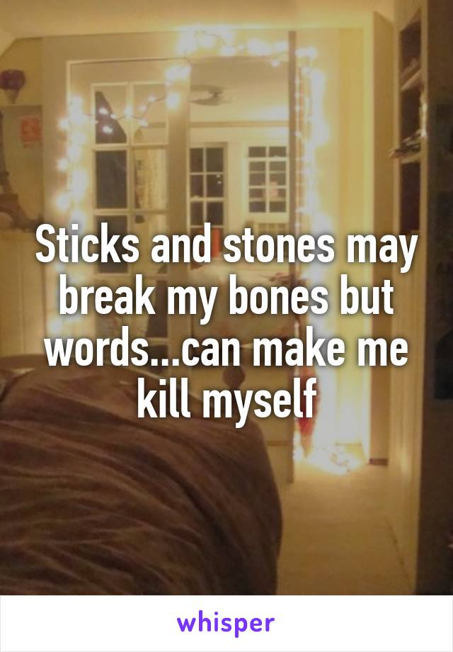 Sticks and stones may break my bones but words...can make me kill myself
