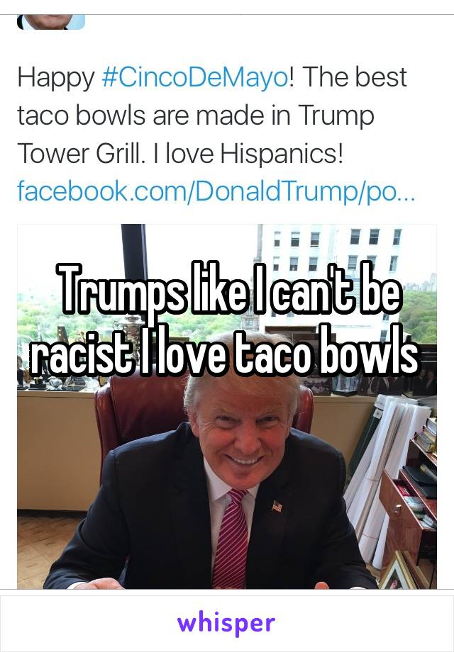 Trumps like I can't be racist I love taco bowls