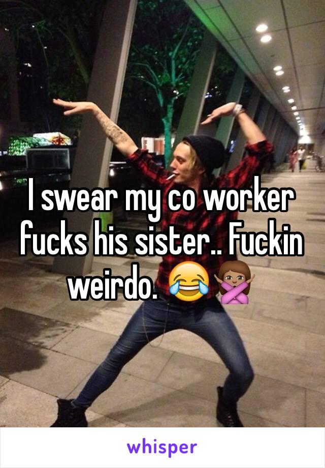 I swear my co worker fucks his sister.. Fuckin weirdo. 😂🙅🏽