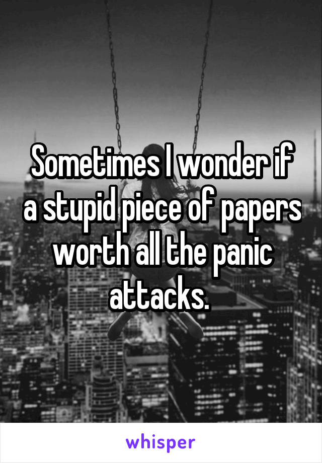 Sometimes I wonder if a stupid piece of papers worth all the panic attacks.