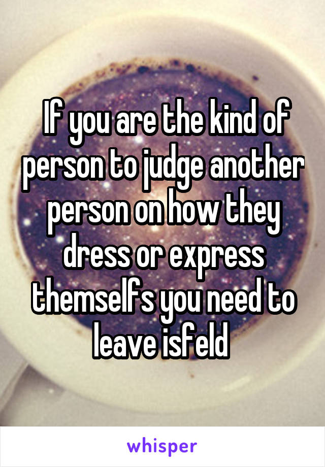 If you are the kind of person to judge another person on how they dress or express themselfs you need to leave isfeld