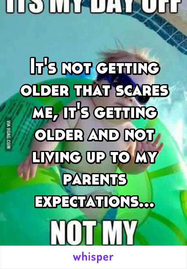 It's not getting older that scares me, it's getting older and not living up to my parents expectations...