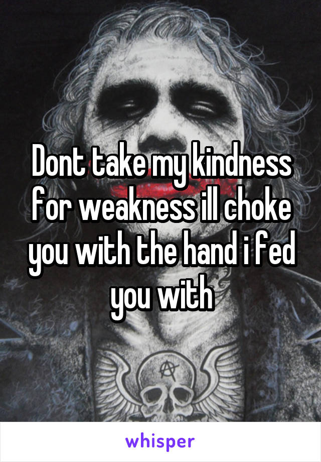 Dont take my kindness for weakness ill choke you with the hand i fed you with