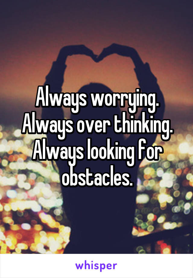 Always worrying. Always over thinking. Always looking for obstacles.