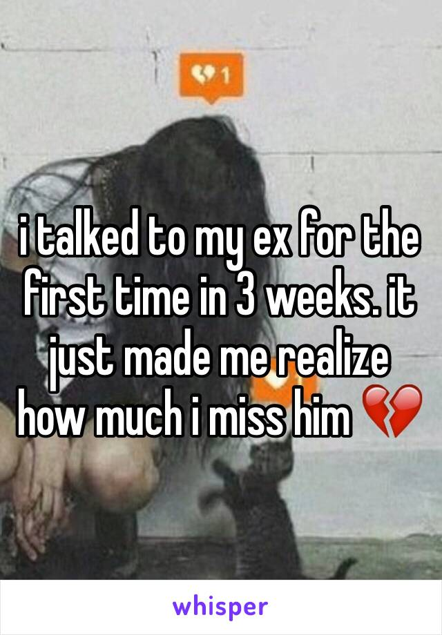 i talked to my ex for the first time in 3 weeks. it just made me realize how much i miss him 💔