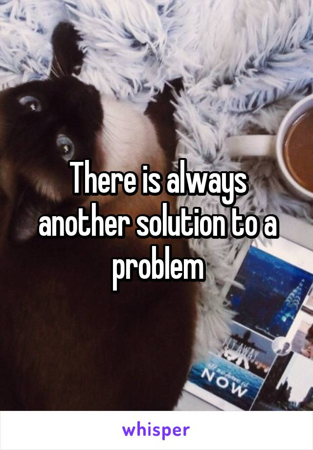 There is always another solution to a problem