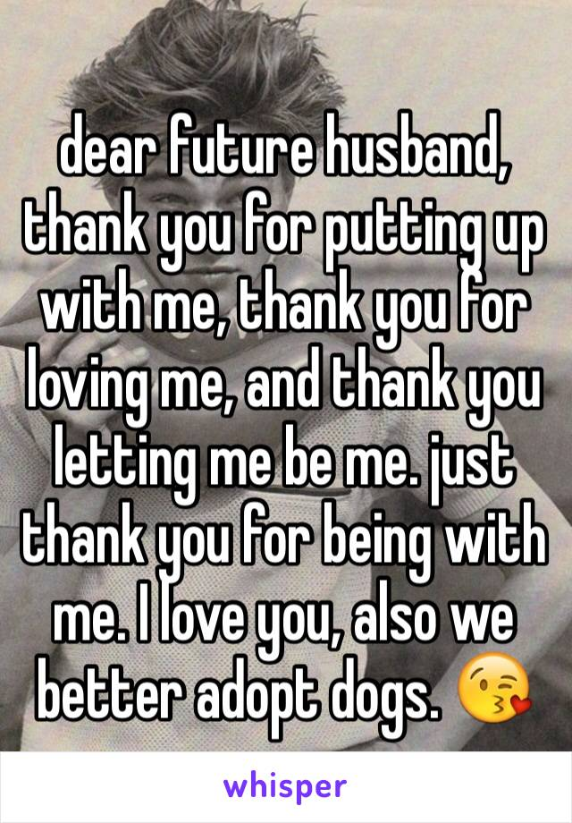 dear future husband, thank you for putting up with me, thank you for loving me, and thank you letting me be me. just thank you for being with me. I love you, also we better adopt dogs. 😘
