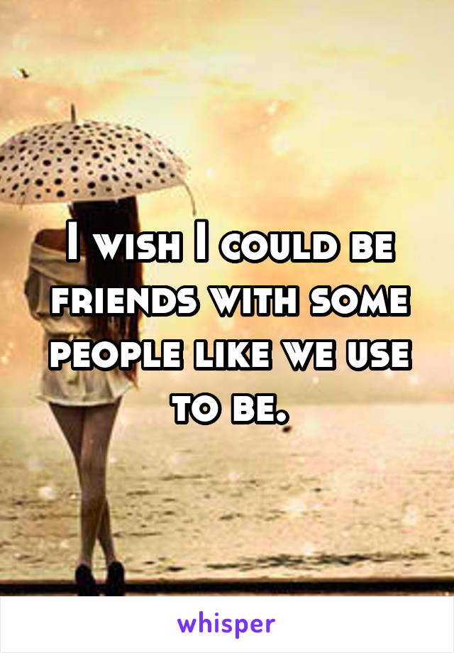 I wish I could be friends with some people like we use to be.