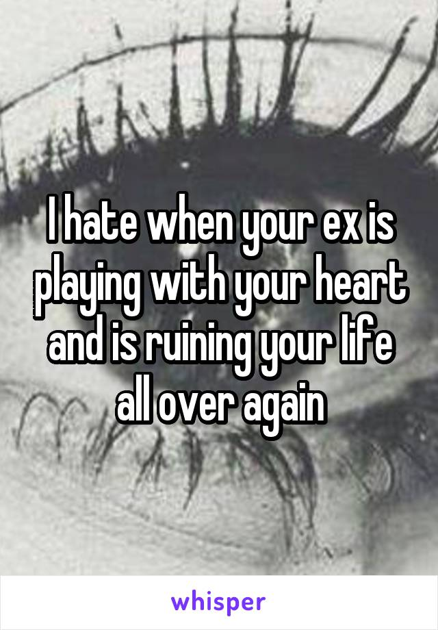 I hate when your ex is playing with your heart and is ruining your life all over again