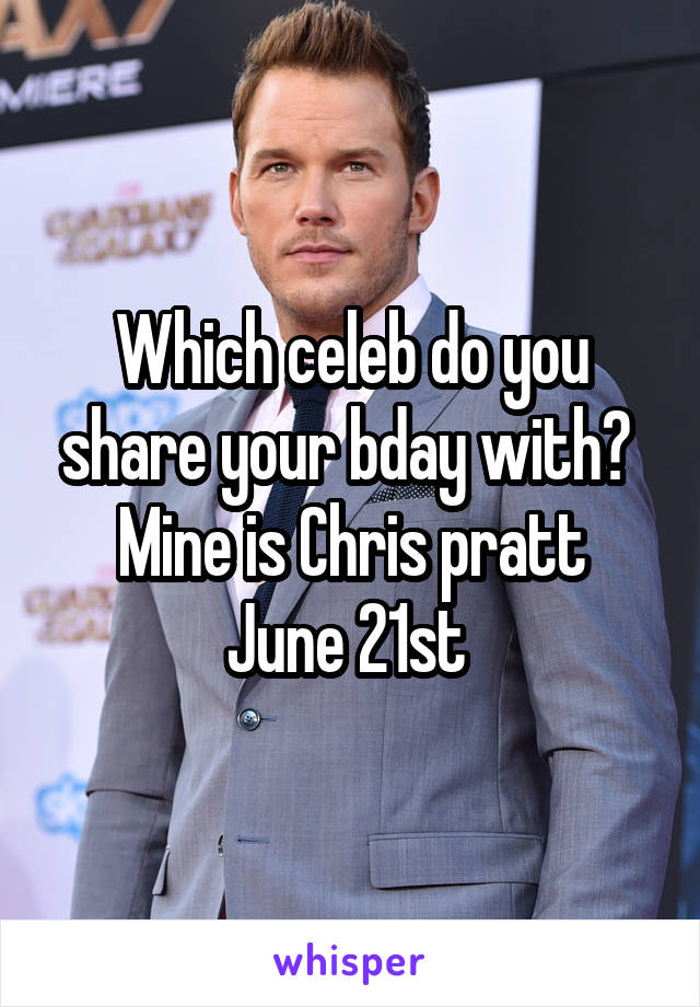 Which celeb do you share your bday with?  Mine is Chris pratt June 21st