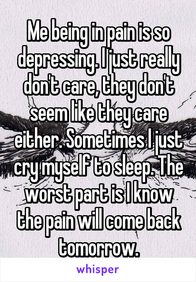 Me being in pain is so depressing. I just really don't care, they don't seem like they care either. Sometimes I just cry myself to sleep. The worst part is I know the pain will come back tomorrow.