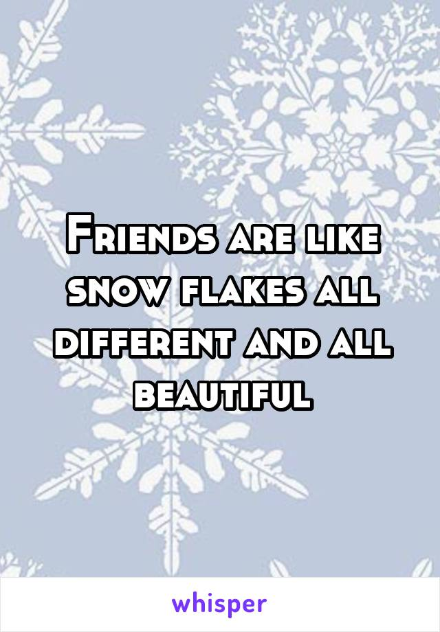 Friends are like snow flakes all different and all beautiful