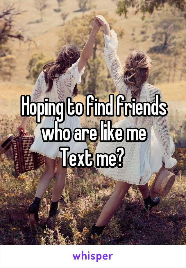 Hoping to find friends who are like me Text me?