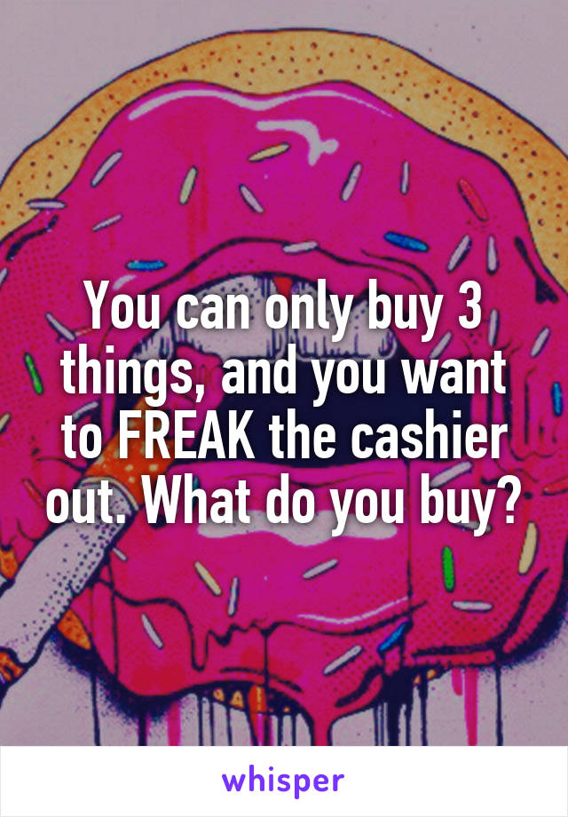 You can only buy 3 things, and you want to FREAK the cashier out. What do you buy?