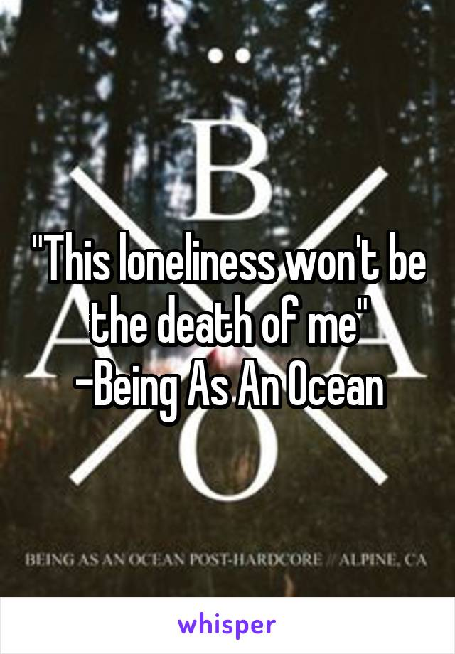 """""""This loneliness won't be the death of me"""" -Being As An Ocean"""