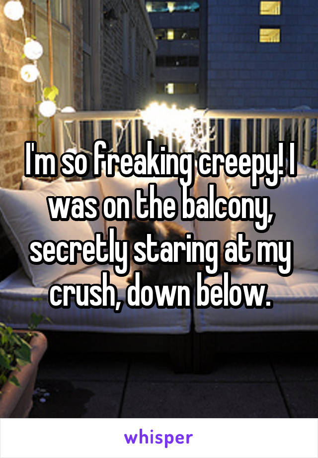 I'm so freaking creepy! I was on the balcony, secretly staring at my crush, down below.