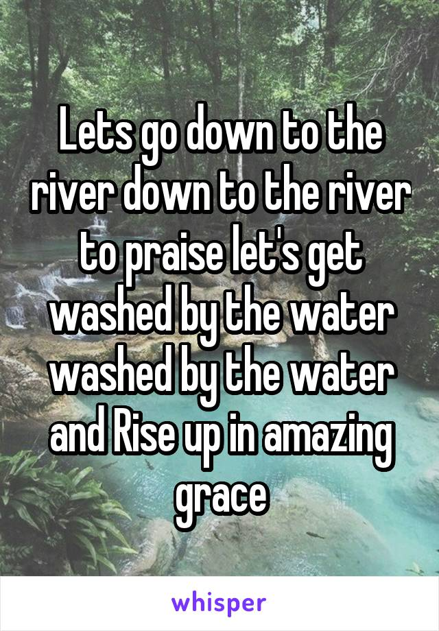 Lets go down to the river down to the river to praise let's get washed by the water washed by the water and Rise up in amazing grace