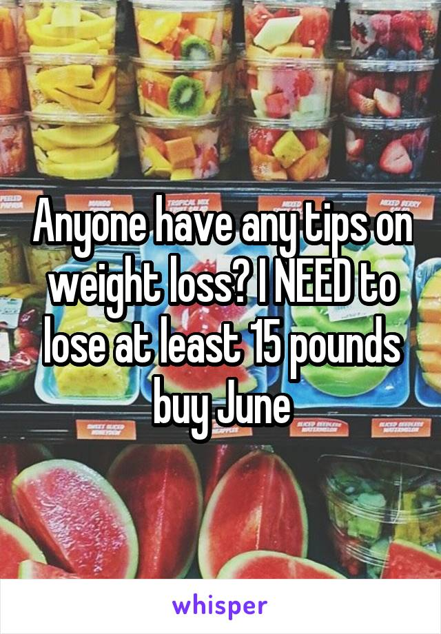 Anyone have any tips on weight loss? I NEED to lose at least 15 pounds buy June