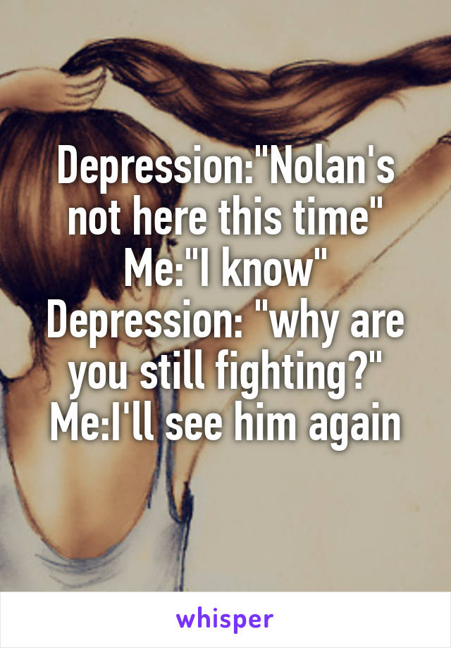 """Depression:""""Nolan's not here this time"""" Me:""""I know"""" Depression: """"why are you still fighting?"""" Me:I'll see him again"""