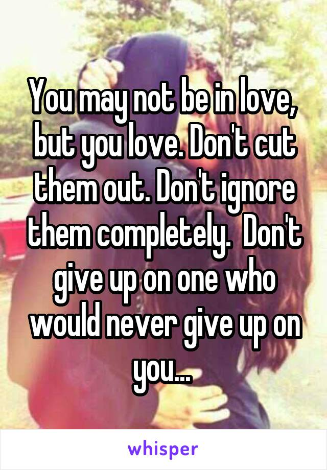 You may not be in love,  but you love. Don't cut them out. Don't ignore them completely.  Don't give up on one who would never give up on you...