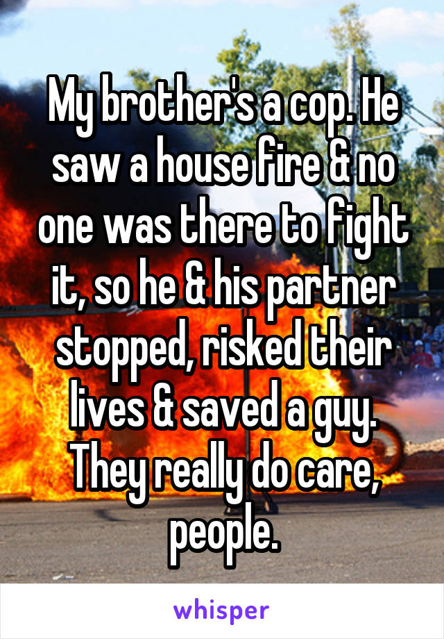 My brother's a cop. He saw a house fire & no one was there to fight it, so he & his partner stopped, risked their lives & saved a guy. They really do care, people.