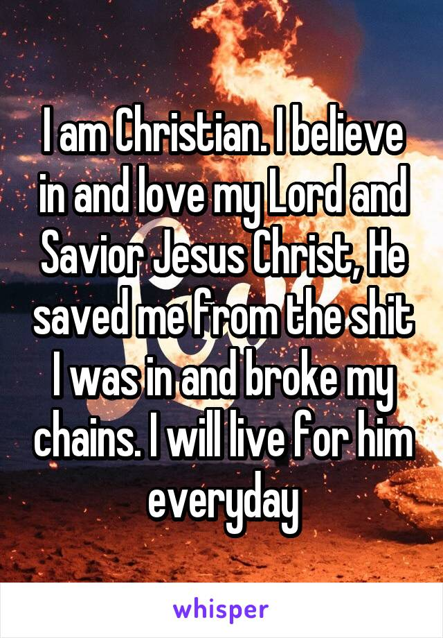 I am Christian. I believe in and love my Lord and Savior Jesus Christ, He saved me from the shit I was in and broke my chains. I will live for him everyday