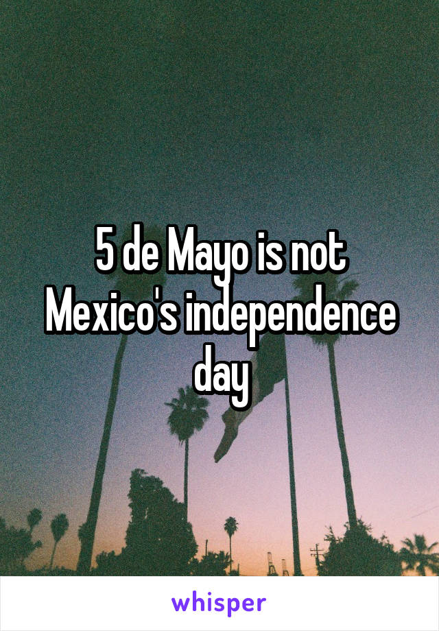 5 de Mayo is not Mexico's independence day
