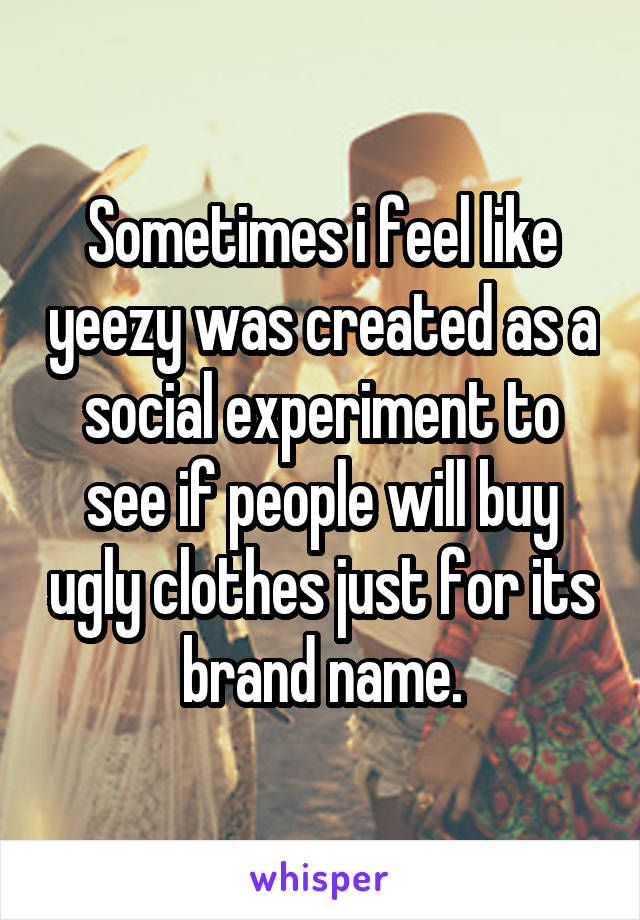 Sometimes i feel like yeezy was created as a social experiment to see if people will buy ugly clothes just for its brand name.