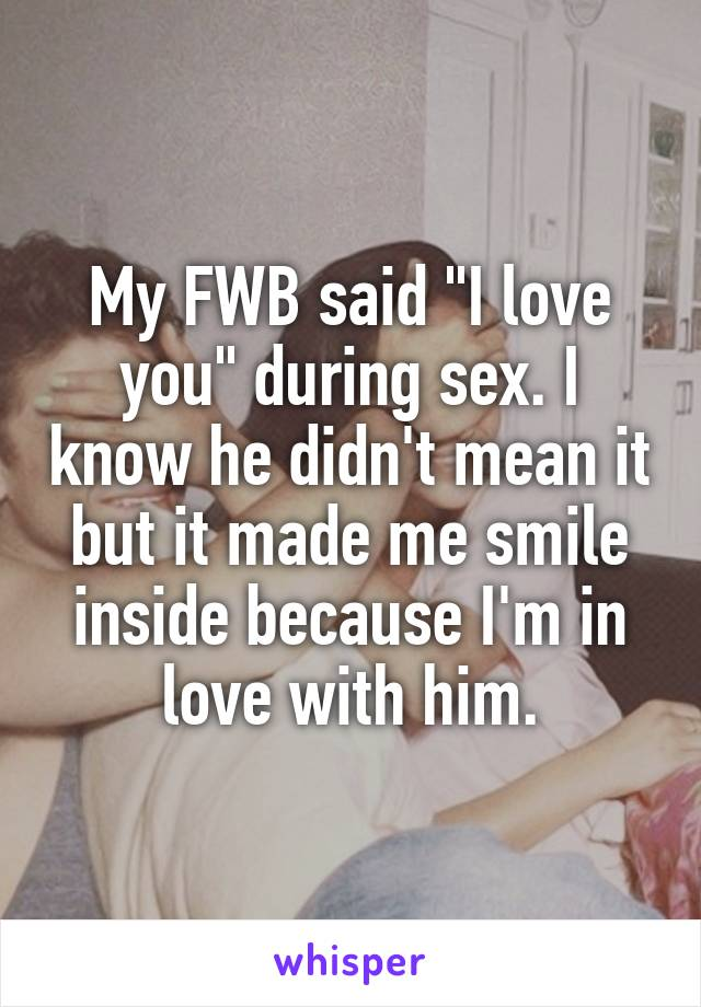 "My FWB said ""I love you"" during sex. I know he didn't mean it but it made me smile inside because I'm in love with him."