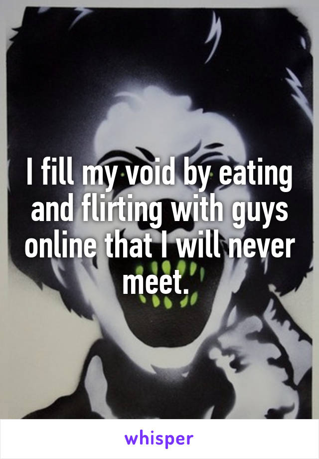 I fill my void by eating and flirting with guys online that I will never meet.