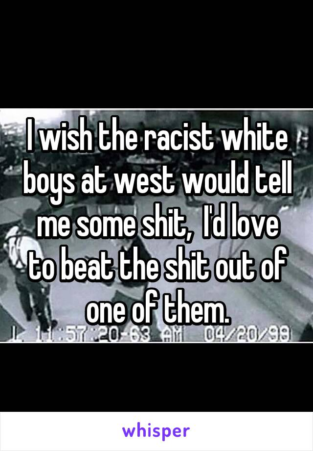 I wish the racist white boys at west would tell me some shit,  I'd love to beat the shit out of one of them.