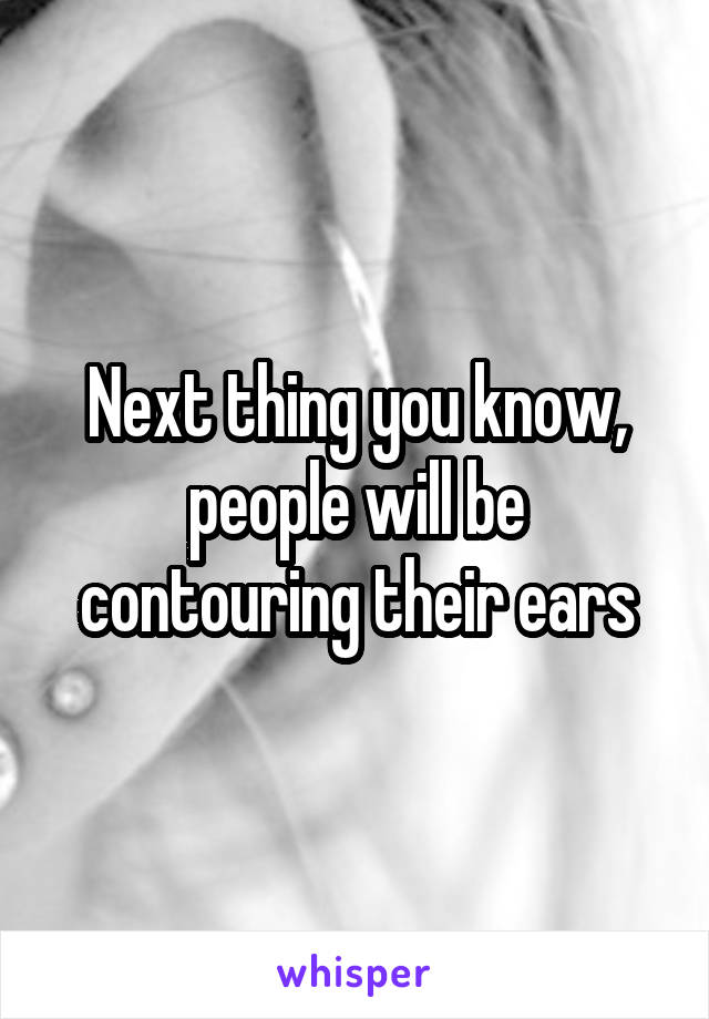 Next thing you know, people will be contouring their ears