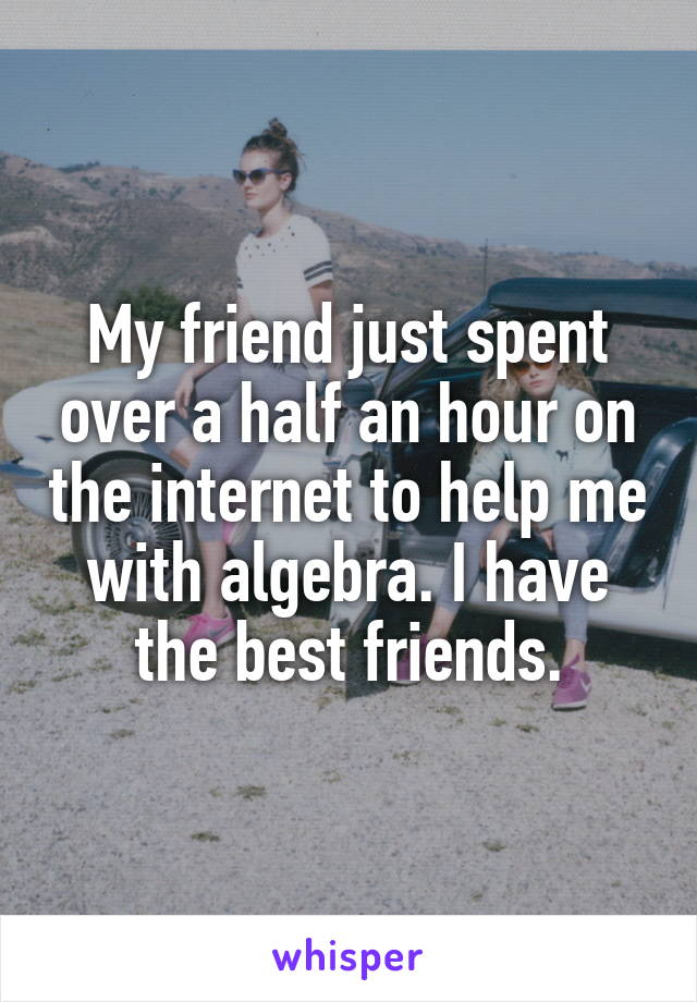 My friend just spent over a half an hour on the internet to help me with algebra. I have the best friends.