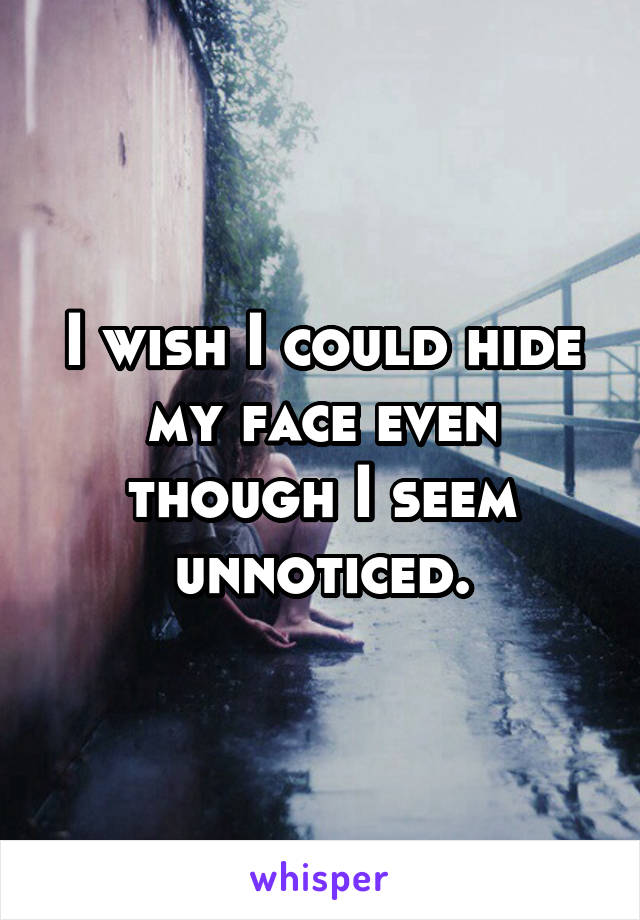I wish I could hide my face even though I seem unnoticed.
