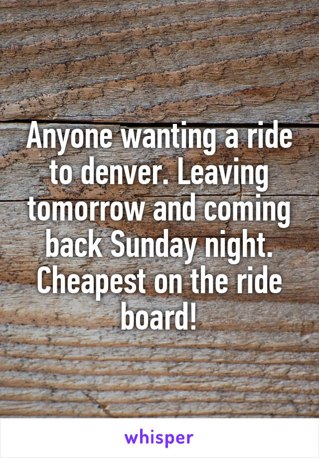 Anyone wanting a ride to denver. Leaving tomorrow and coming back Sunday night. Cheapest on the ride board!