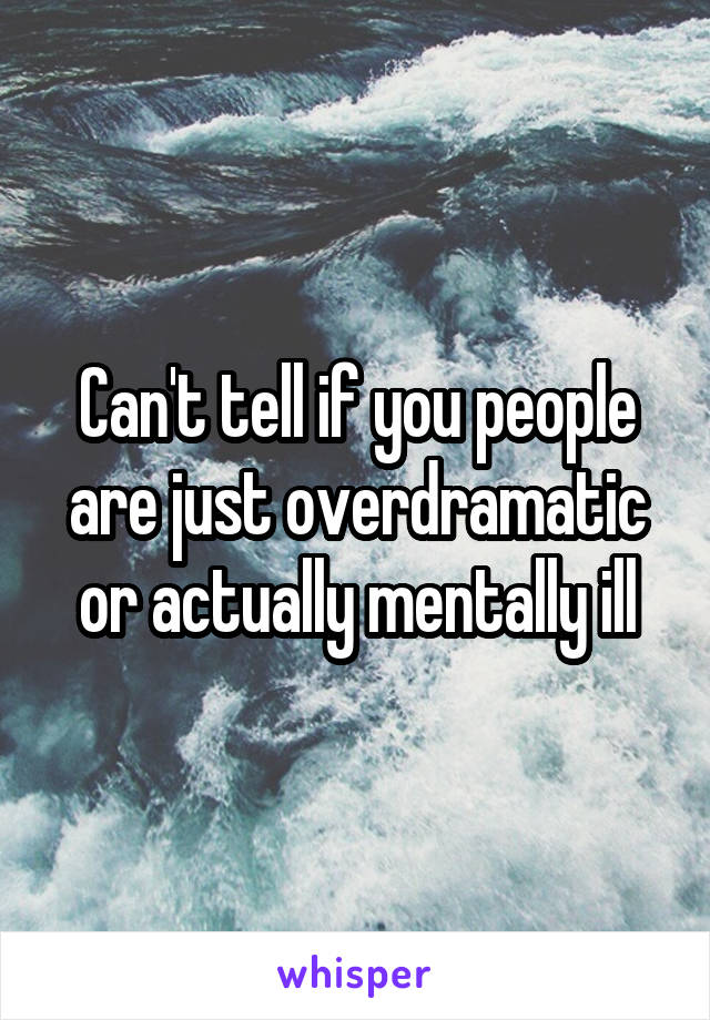 Can't tell if you people are just overdramatic or actually mentally ill
