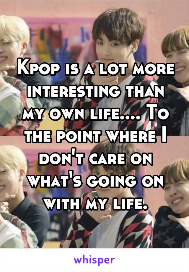 Kpop is a lot more interesting than my own life.... To the point where I don't care on what's going on with my life.