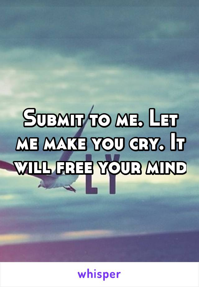 Submit to me. Let me make you cry. It will free your mind