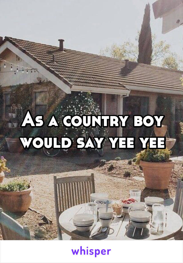As a country boy would say yee yee