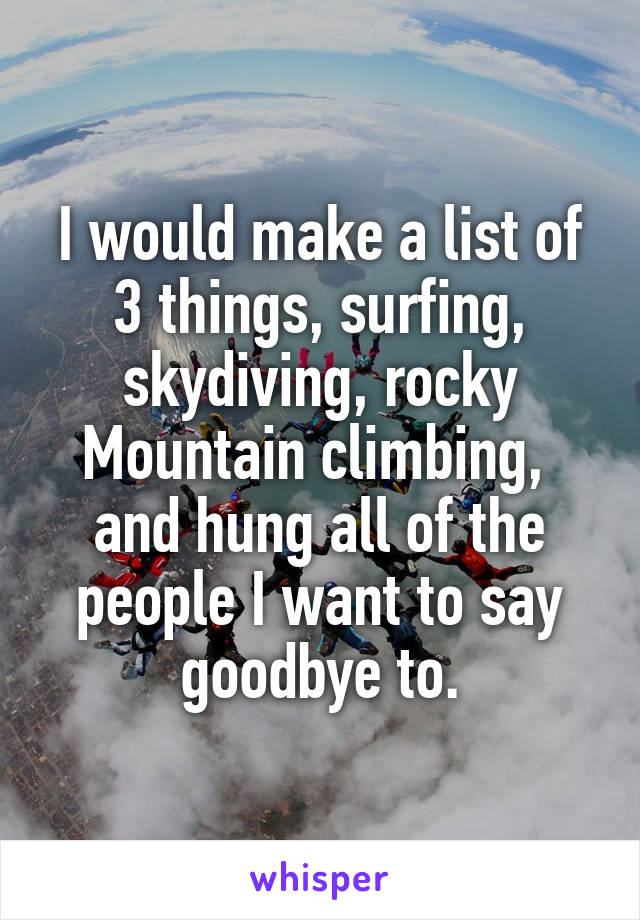 I would make a list of 3 things, surfing, skydiving, rocky Mountain climbing,  and hung all of the people I want to say goodbye to.