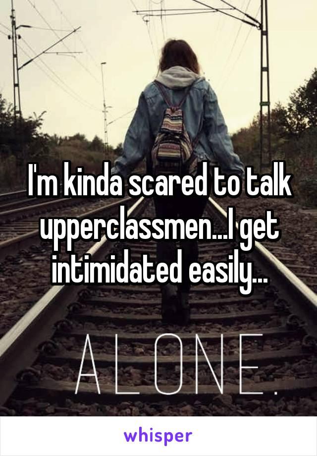 I'm kinda scared to talk upperclassmen...I get intimidated easily...