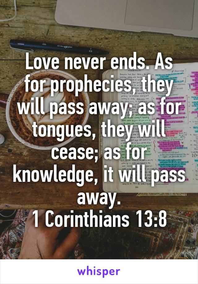 Love never ends. As for prophecies, they will pass away; as for tongues, they will cease; as for knowledge, it will pass away. 1 Corinthians 13:8