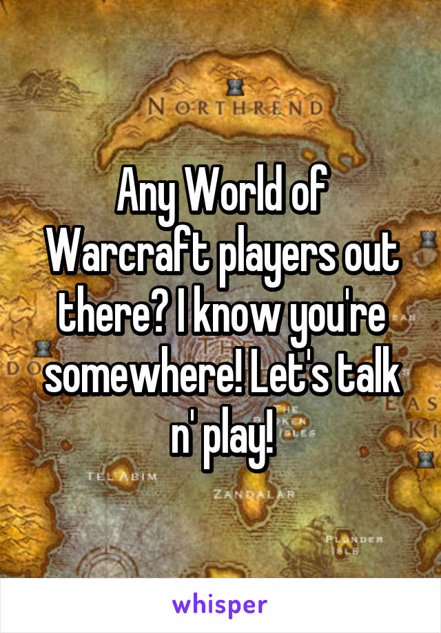 Any World of Warcraft players out there? I know you're somewhere! Let's talk n' play!